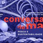 Conversas de Mar: Pescas e Sustentabilidade | 3 de novembro 17h00 no Museu Marítimo de Ílhavo |